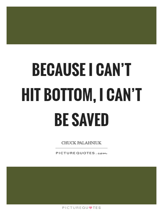 Because I can't hit bottom, I can't be saved Picture Quote #1