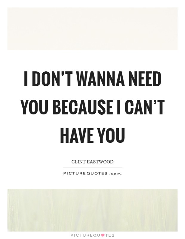 I don't wanna need you because I can't have you Picture Quote #1