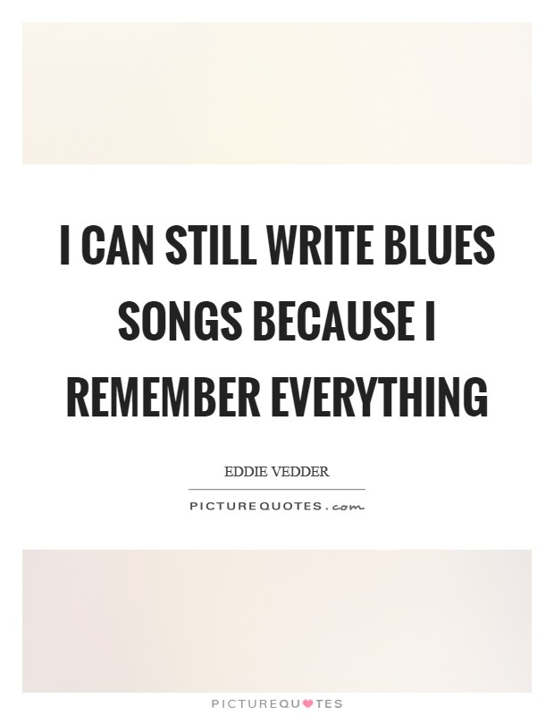 I can still write blues songs because I remember everything Picture Quote #1