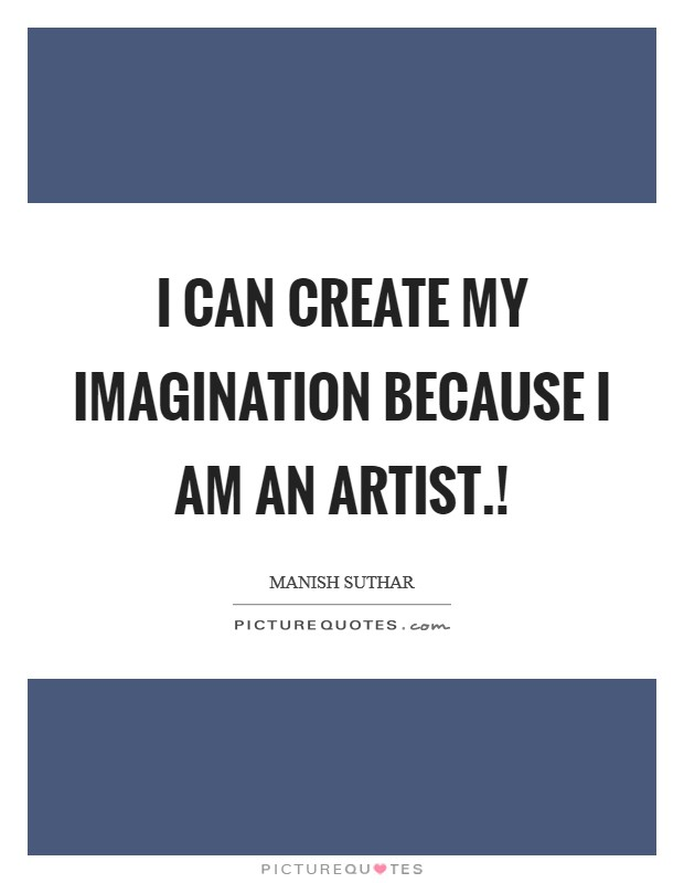 I can create my imagination because I am an Artist.! Picture Quote #1