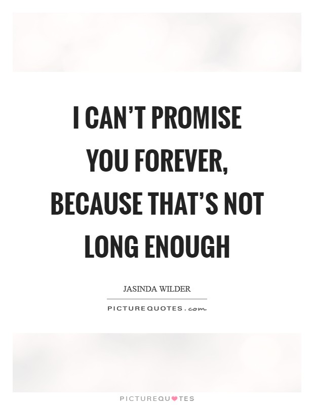 I can't promise you forever, because that's not long enough Picture Quote #1