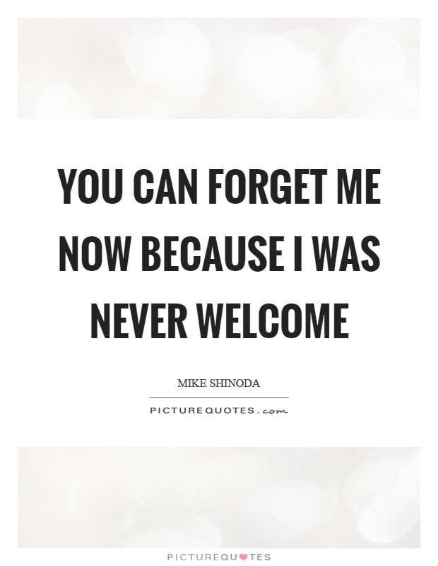You can forget me now because I was never welcome Picture Quote #1