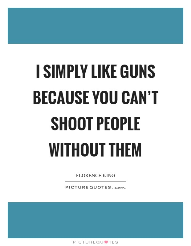 I simply like guns because you can't shoot people without them Picture Quote #1