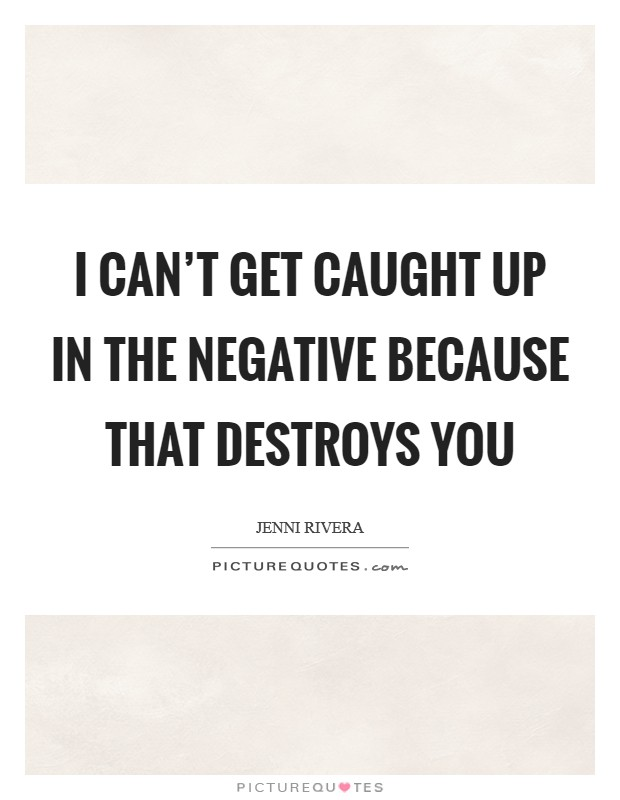 I can't get caught up in the negative because that destroys you Picture Quote #1