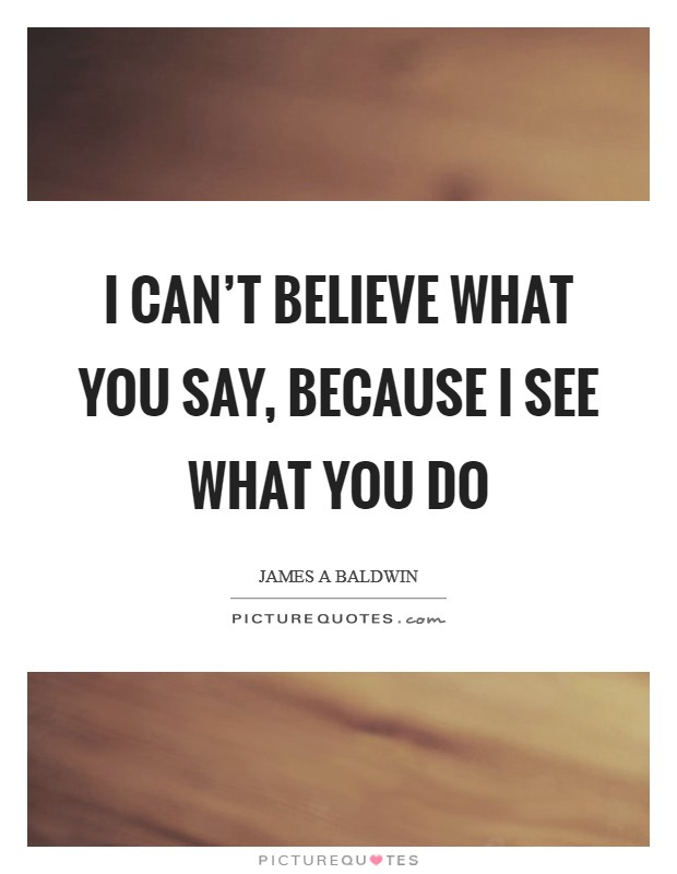 I can't believe what you say, because I see what you do Picture Quote #1