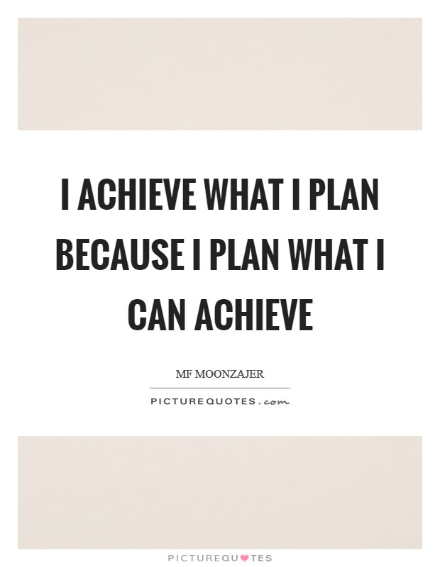 I achieve what I plan because I plan what I can achieve Picture Quote #1