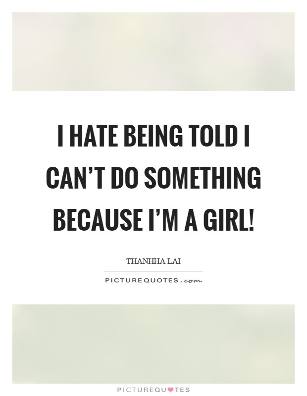 I hate being told I can't do something because I'm a girl! Picture Quote #1