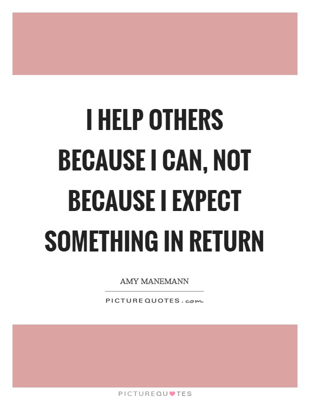 I help others because I can, not because I expect something in return Picture Quote #1