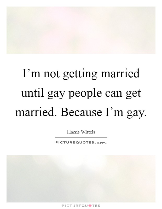 I'm not getting married until gay people can get married. Because I'm gay Picture Quote #1