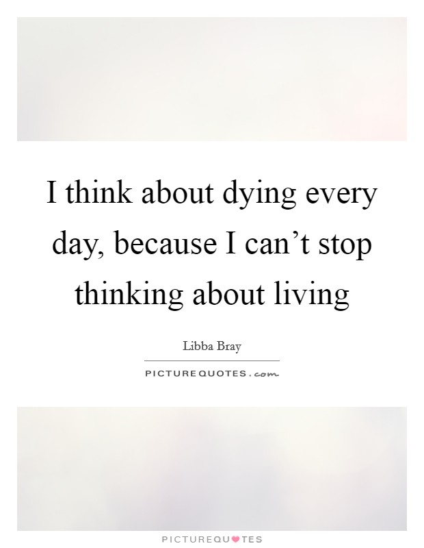 I think about dying every day, because I can't stop thinking about living Picture Quote #1