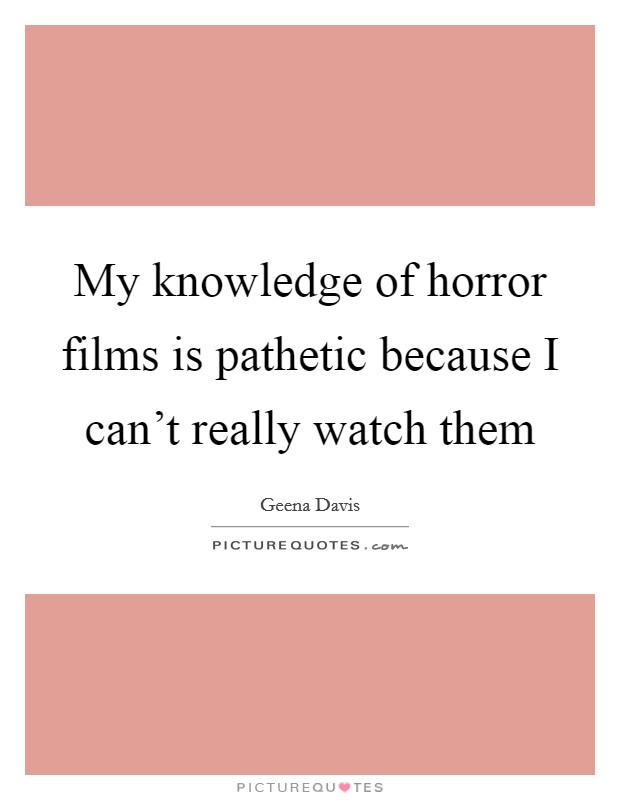 My knowledge of horror films is pathetic because I can't really watch them Picture Quote #1