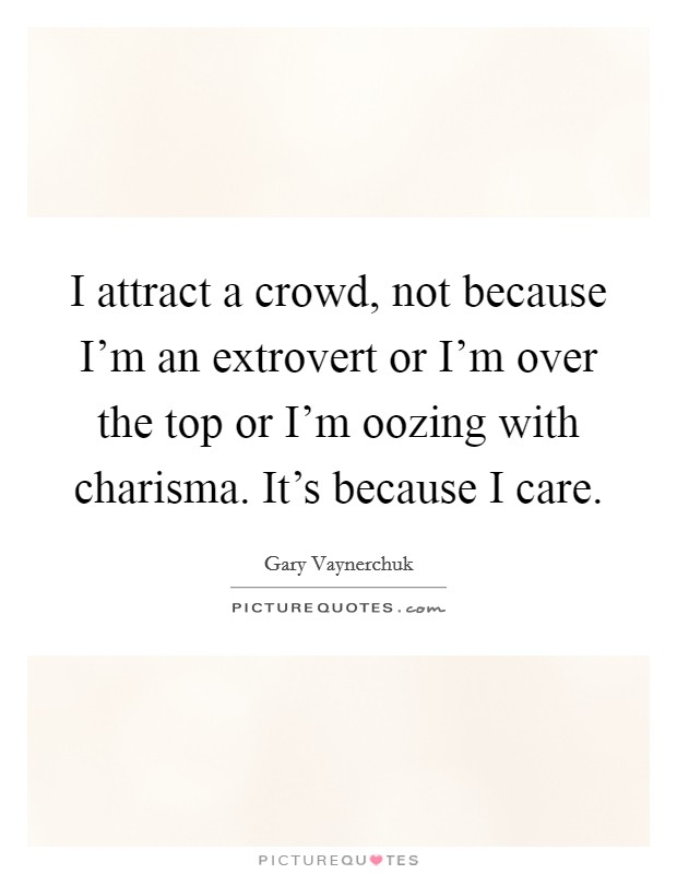 I attract a crowd, not because I'm an extrovert or I'm over the top or I'm oozing with charisma. It's because I care Picture Quote #1