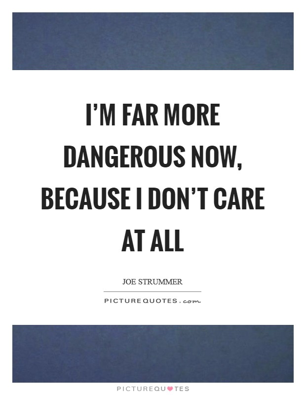 I'm far more dangerous now, because I don't care at all Picture Quote #1