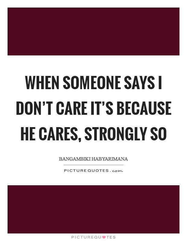 When someone says I don't care it's because he cares, strongly so Picture Quote #1