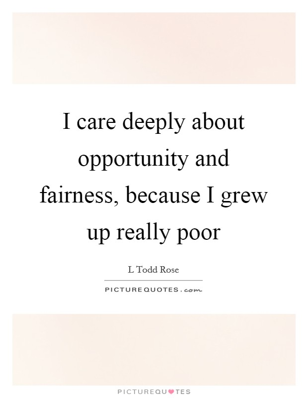I care deeply about opportunity and fairness, because I grew up really poor Picture Quote #1
