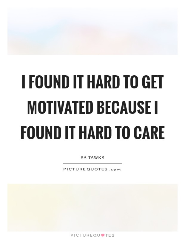 I found it hard to get motivated because I found it hard to care Picture Quote #1
