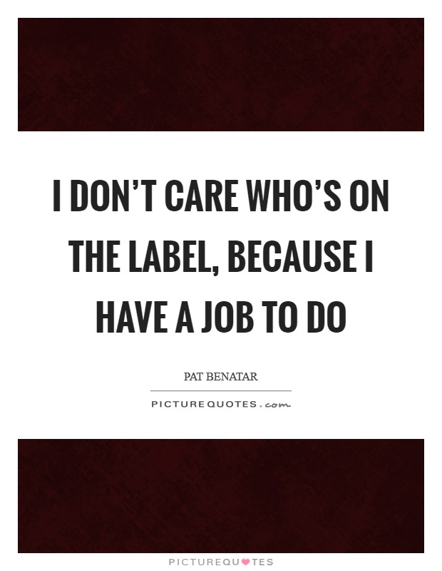 I don't care who's on the label, because I have a job to do Picture Quote #1