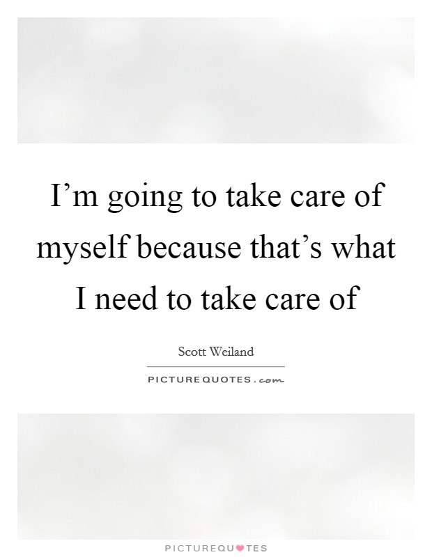 I'm going to take care of myself because that's what I need to take care of Picture Quote #1