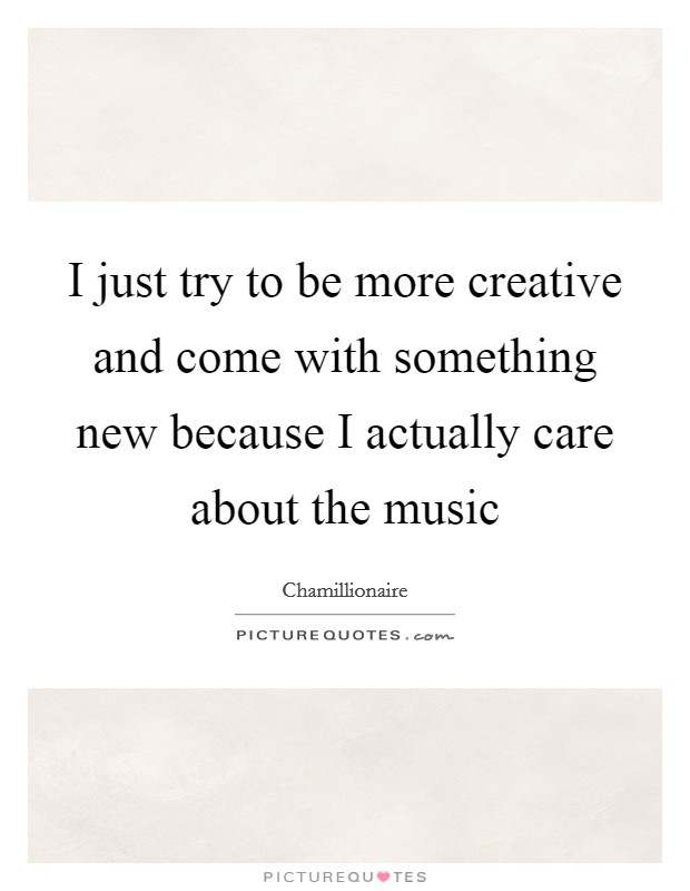 I just try to be more creative and come with something new because I actually care about the music Picture Quote #1