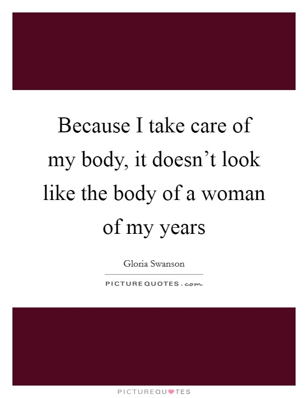 Because I take care of my body, it doesn't look like the body of a woman of my years Picture Quote #1