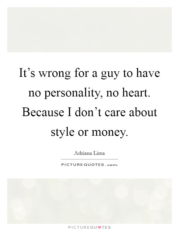 It's wrong for a guy to have no personality, no heart. Because I don't care about style or money Picture Quote #1