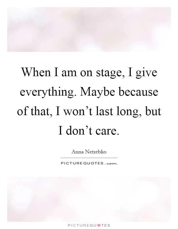 When I am on stage, I give everything. Maybe because of that, I won't last long, but I don't care Picture Quote #1