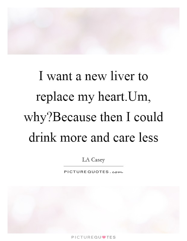 I want a new liver to replace my heart.Um, why?Because then I could drink more and care less Picture Quote #1