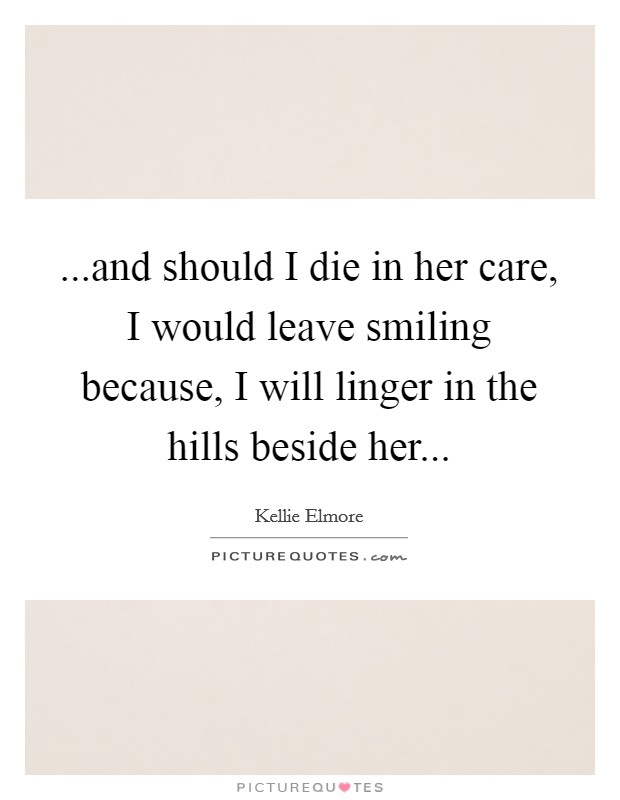 ...and should I die in her care, I would leave smiling because, I will linger in the hills beside her Picture Quote #1