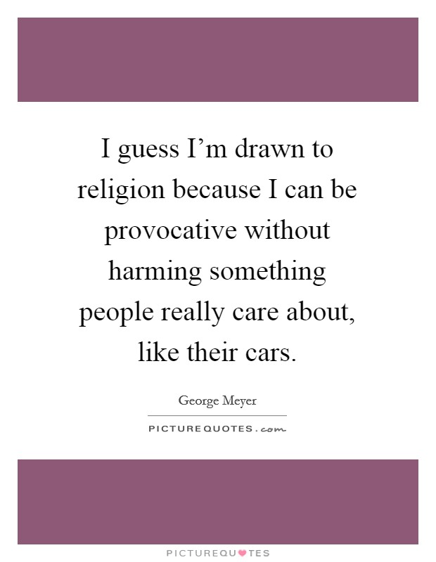 I guess I'm drawn to religion because I can be provocative without harming something people really care about, like their cars Picture Quote #1