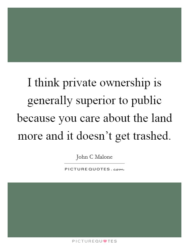 I think private ownership is generally superior to public because you care about the land more and it doesn't get trashed Picture Quote #1