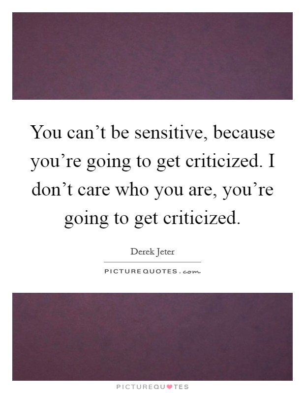 You can't be sensitive, because you're going to get criticized. I don't care who you are, you're going to get criticized Picture Quote #1