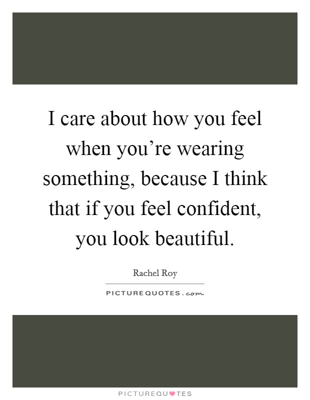 I care about how you feel when you're wearing something, because I think that if you feel confident, you look beautiful Picture Quote #1