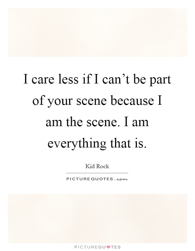 I care less if I can't be part of your scene because I am the scene. I am everything that is Picture Quote #1