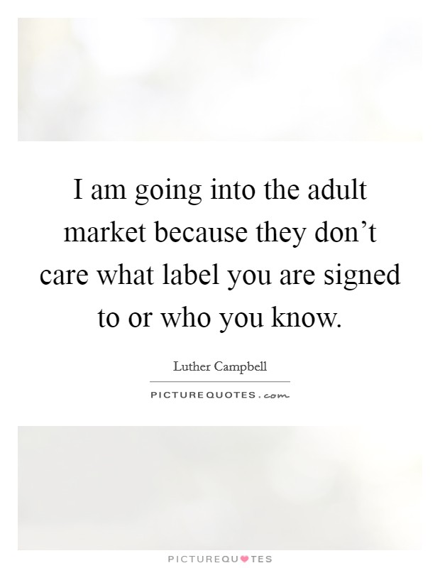 I am going into the adult market because they don't care what label you are signed to or who you know Picture Quote #1