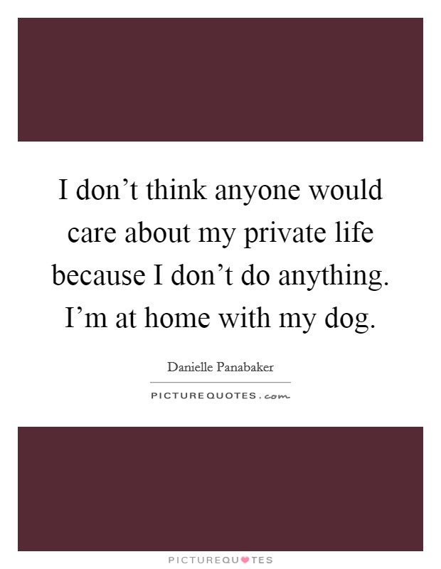 I don't think anyone would care about my private life because I don't do anything. I'm at home with my dog Picture Quote #1