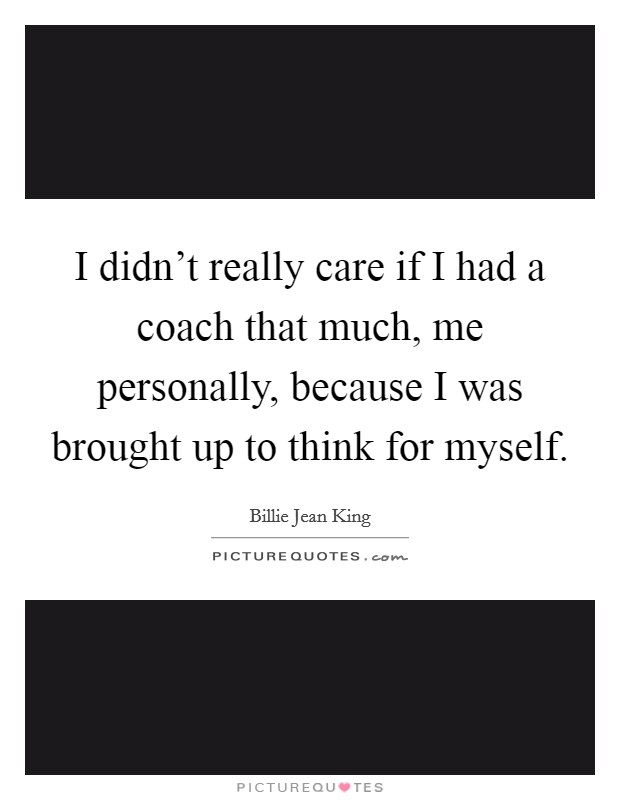 I didn't really care if I had a coach that much, me personally, because I was brought up to think for myself Picture Quote #1