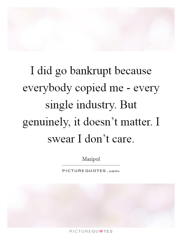 I did go bankrupt because everybody copied me - every single industry. But genuinely, it doesn't matter. I swear I don't care Picture Quote #1