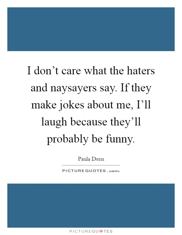 I don't care what the haters and naysayers say. If they make jokes about me, I'll laugh because they'll probably be funny Picture Quote #1