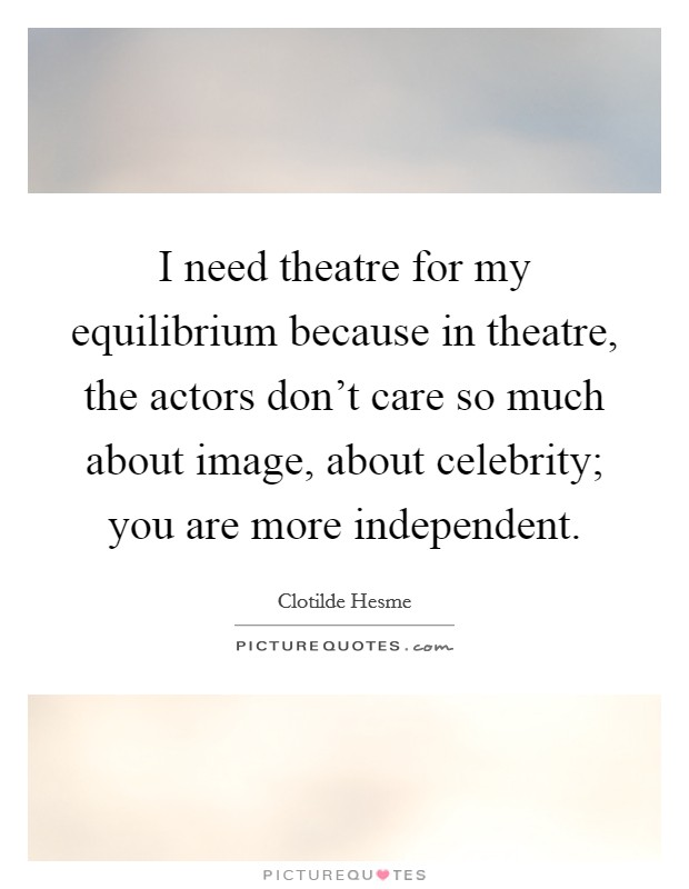 I need theatre for my equilibrium because in theatre, the actors don't care so much about image, about celebrity; you are more independent Picture Quote #1