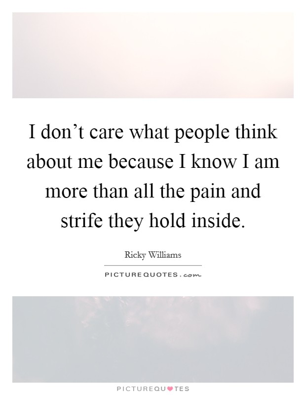 I don't care what people think about me because I know I am more than all the pain and strife they hold inside Picture Quote #1