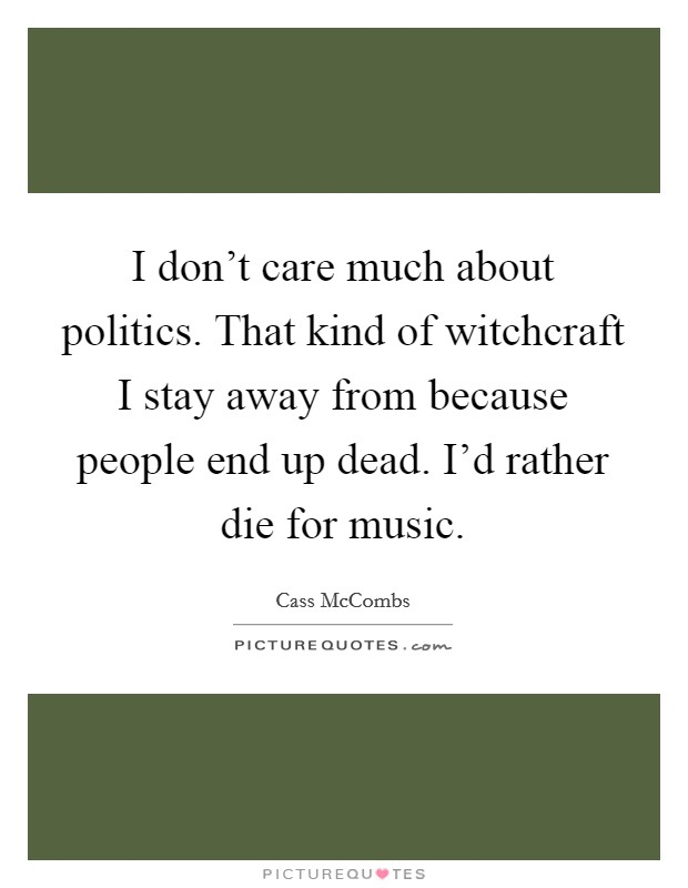 I don't care much about politics. That kind of witchcraft I stay away from because people end up dead. I'd rather die for music Picture Quote #1