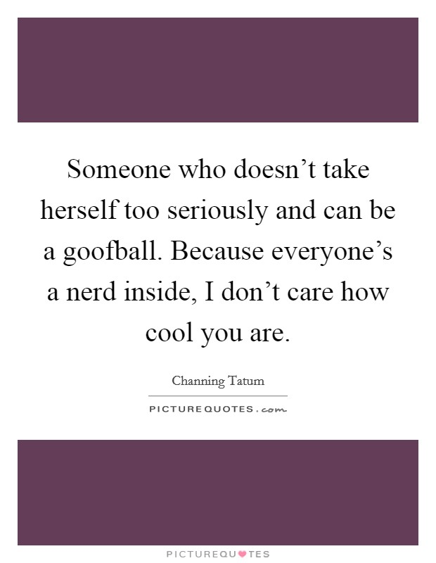 Someone who doesn't take herself too seriously and can be a goofball. Because everyone's a nerd inside, I don't care how cool you are Picture Quote #1