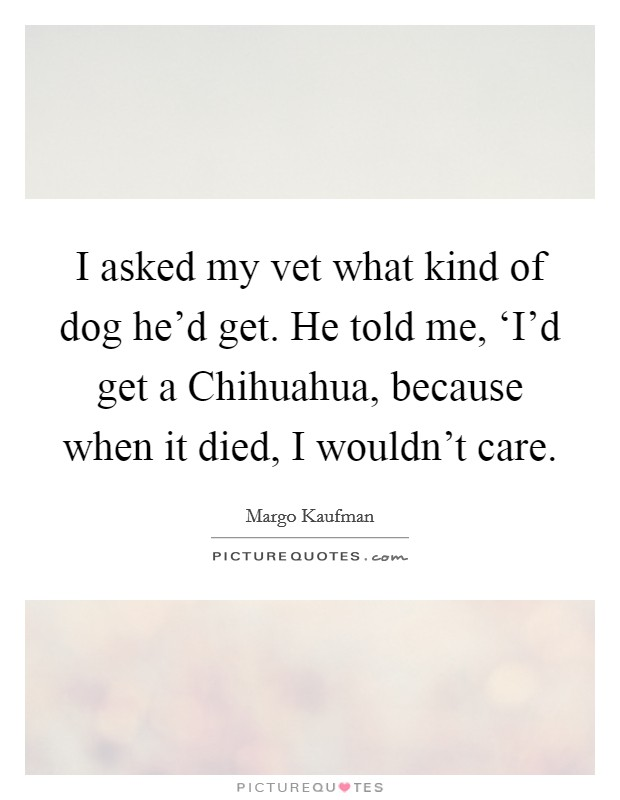 I asked my vet what kind of dog he'd get. He told me, 'I'd get a Chihuahua, because when it died, I wouldn't care Picture Quote #1