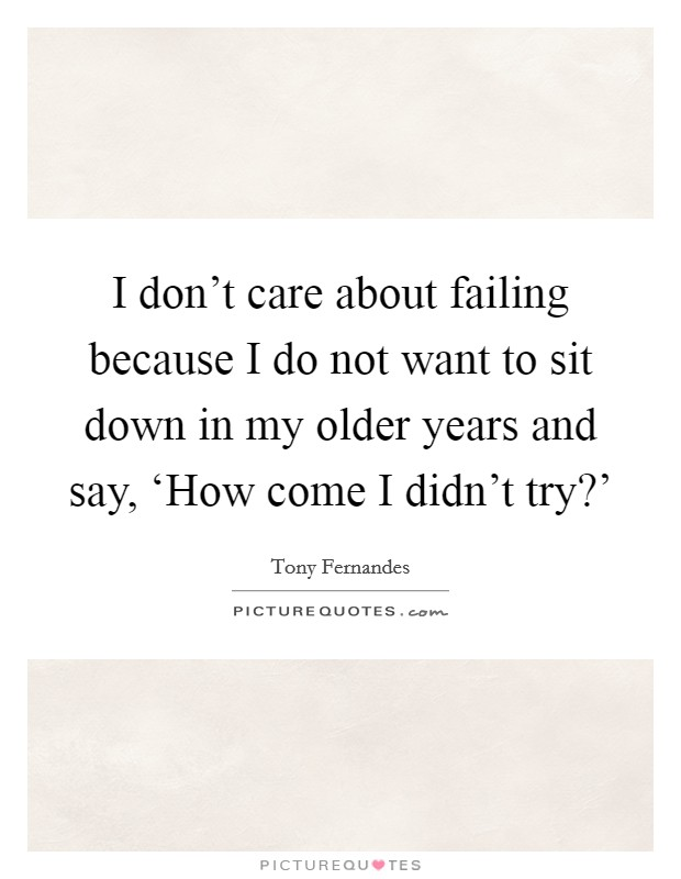 I don't care about failing because I do not want to sit down in my older years and say, 'How come I didn't try?' Picture Quote #1
