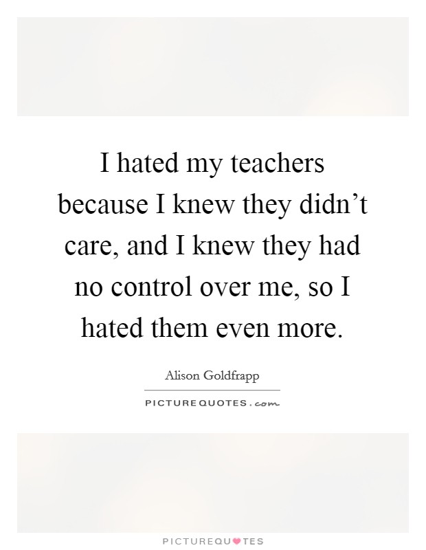 I hated my teachers because I knew they didn't care, and I knew they had no control over me, so I hated them even more Picture Quote #1