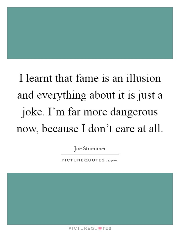 I learnt that fame is an illusion and everything about it is just a joke. I'm far more dangerous now, because I don't care at all Picture Quote #1