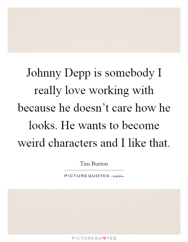 Johnny Depp is somebody I really love working with because he doesn't care how he looks. He wants to become weird characters and I like that Picture Quote #1