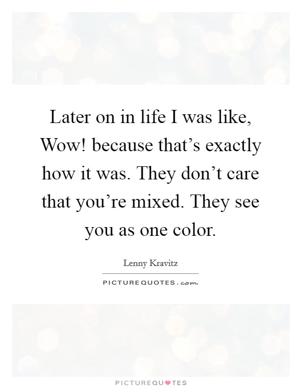 Later on in life I was like, Wow! because that's exactly how it was. They don't care that you're mixed. They see you as one color Picture Quote #1