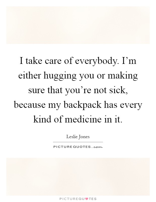 I take care of everybody. I'm either hugging you or making sure that you're not sick, because my backpack has every kind of medicine in it Picture Quote #1