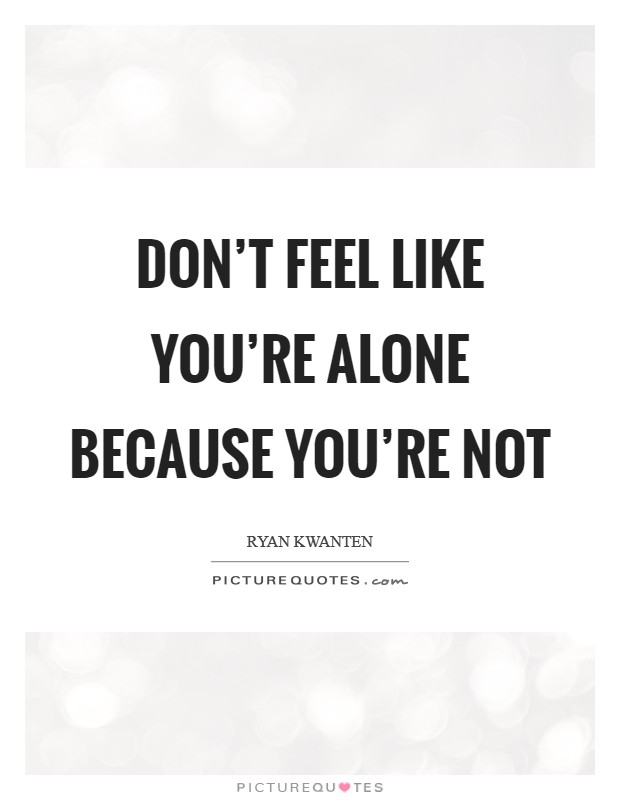 Don't feel like you're alone because you're not Picture Quote #1